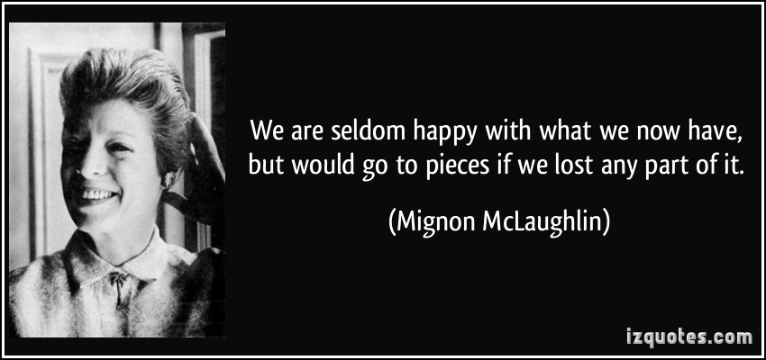 quote-we-are-seldom-happy-with-what-we-now-have-but-would-go-to-pieces-if-we-lost-any-part-of-it-mignon-mclaughlin-295492